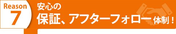 Reason7 安心の保証・アフターフォロー体制!